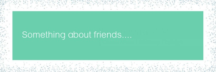 Something about friends @ livingwithjhs.com